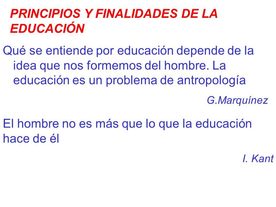 PRINCIPIOS Y FINALIDADES DE LA EDUCACIÓN Qué se entiende por educación depende de la idea que nos formemos del hombre. La educación es un problema de