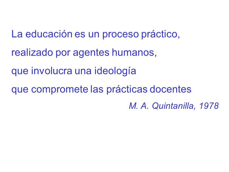 La educación es un proceso práctico, realizado por agentes humanos, que involucra una ideología que compromete las prácticas docentes M. A. Quintanill