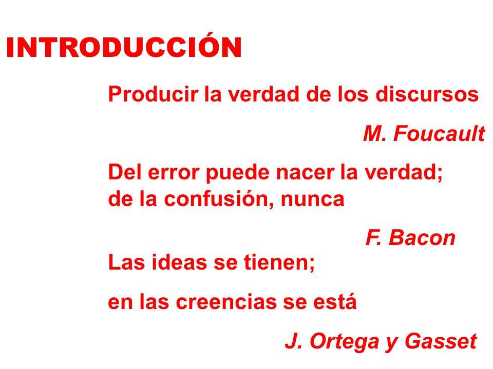 INTRODUCCIÓN Producir la verdad de los discursos M. Foucault Del error puede nacer la verdad; de la confusión, nunca F. Bacon Las ideas se tienen; en