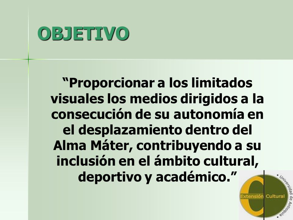 OBJETIVO Proporcionar a los limitados visuales los medios dirigidos a la consecución de su autonomía en el desplazamiento dentro del Alma Máter, contribuyendo a su inclusión en el ámbito cultural, deportivo y académico.