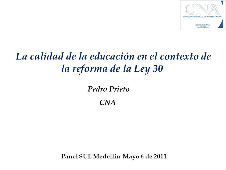 La calidad de la educación en el contexto de la reforma de la Ley 30 Pedro Prieto CNA Panel SUE Medellín Mayo 6 de 2011