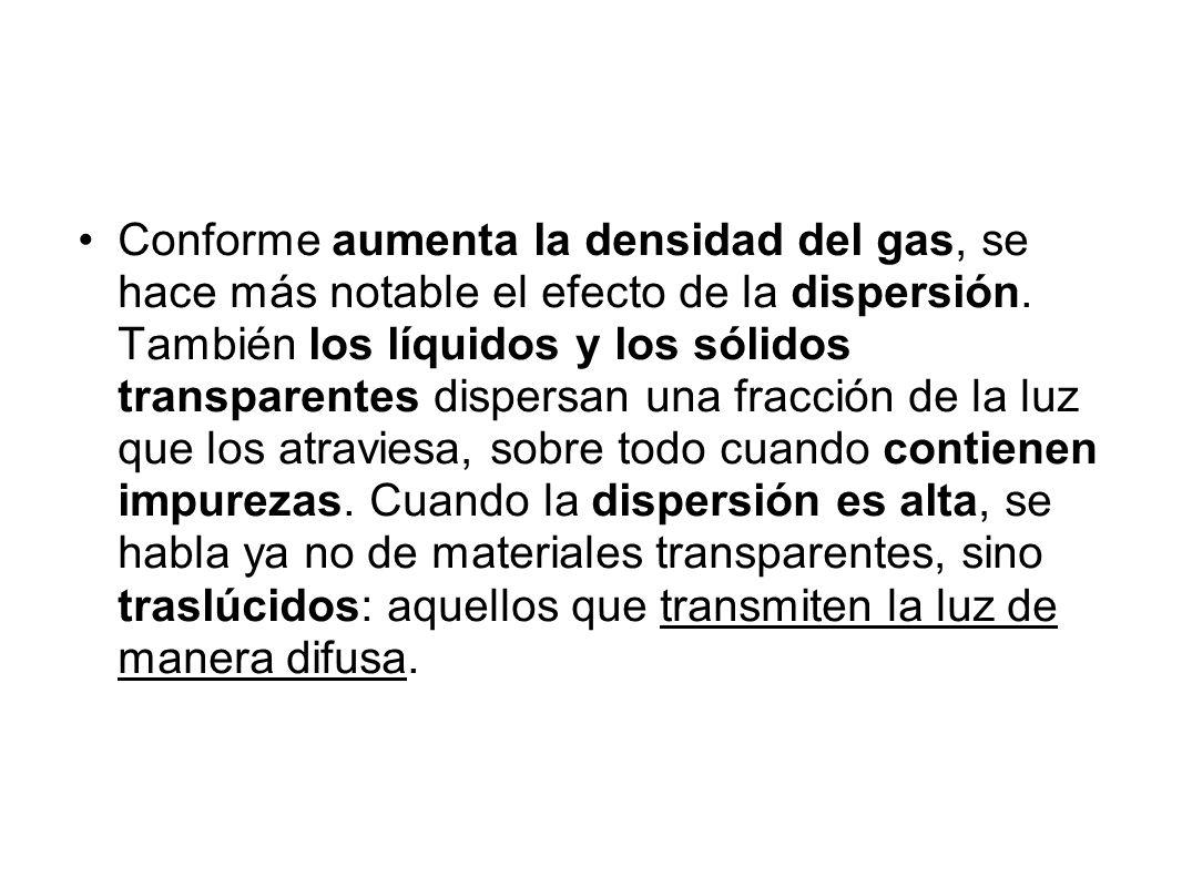 Conforme aumenta la densidad del gas, se hace más notable el efecto de la dispersión. También los líquidos y los sólidos transparentes dispersan una f