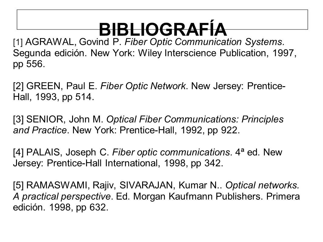 BIBLIOGRAFÍA [1] AGRAWAL, Govind P. Fiber Optic Communication Systems. Segunda edición. New York: Wiley Interscience Publication, 1997, pp 556. [2] GR