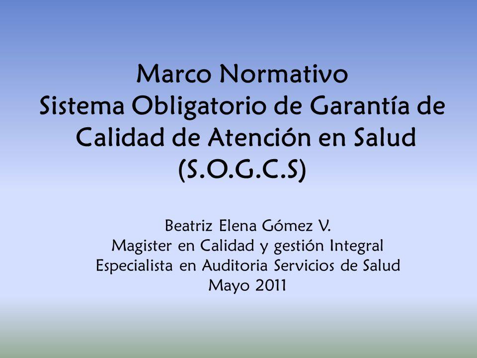 Marco Normativo Sistema Obligatorio de Garantía de Calidad de Atención en Salud (S.O.G.C.S) Beatriz Elena Gómez V. Magister en Calidad y gestión Integ