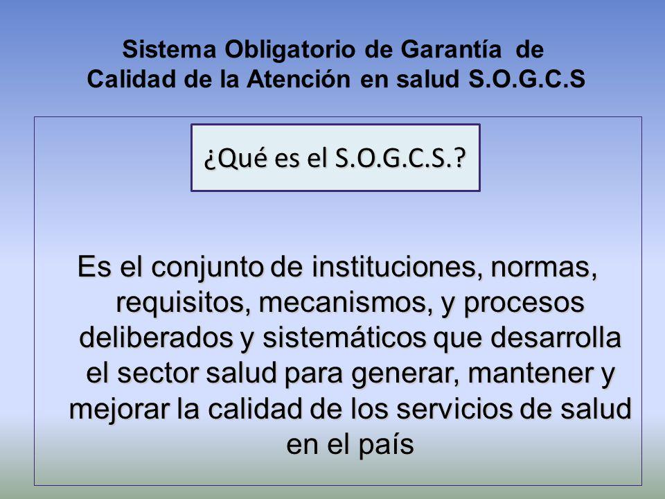 Sistema Obligatorio de Garantía de Calidad de la Atención en salud S.O.G.C.S Es el conjunto de instituciones, normas, requisitos, mecanismos, y proces