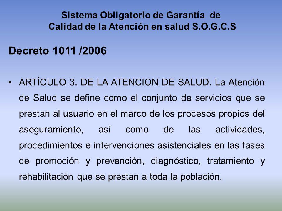 Sistema Obligatorio de Garantía de Calidad de la Atención en salud S.O.G.C.S Decreto 1011 /2006.ARTÍCULO 3. DE LA ATENCION DE SALUD. La Atención de Sa