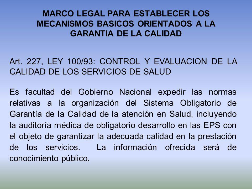 MARCO LEGAL PARA ESTABLECER LOS MECANISMOS BASICOS ORIENTADOS A LA GARANTIA DE LA CALIDAD Art. 227, LEY 100/93: CONTROL Y EVALUACION DE LA CALIDAD DE