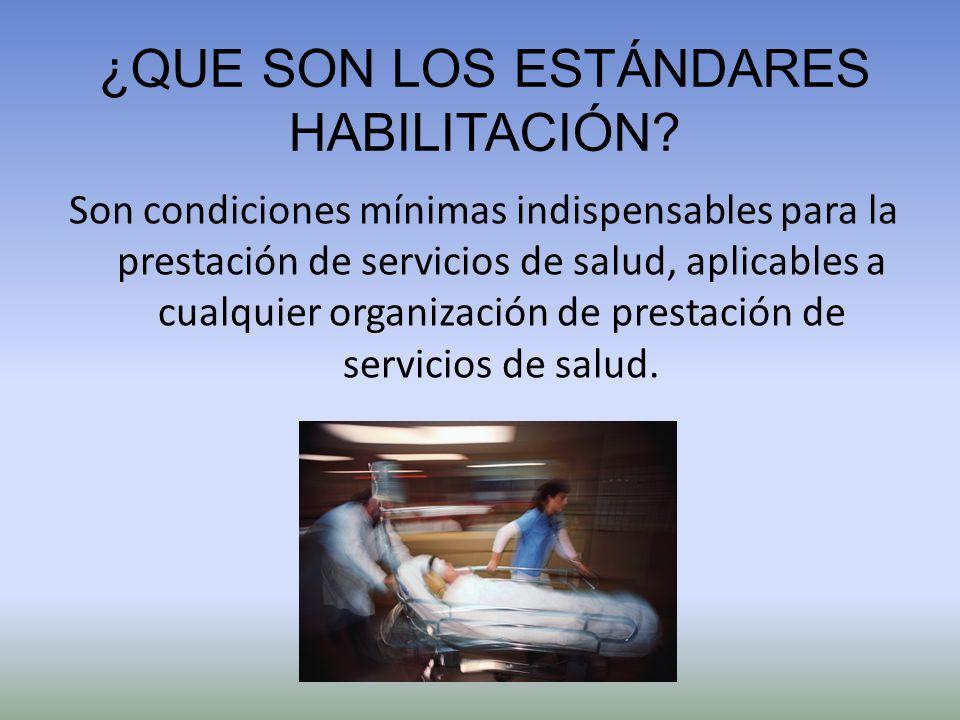 ¿QUE SON LOS ESTÁNDARES HABILITACIÓN? Son condiciones mínimas indispensables para la prestación de servicios de salud, aplicables a cualquier organiza