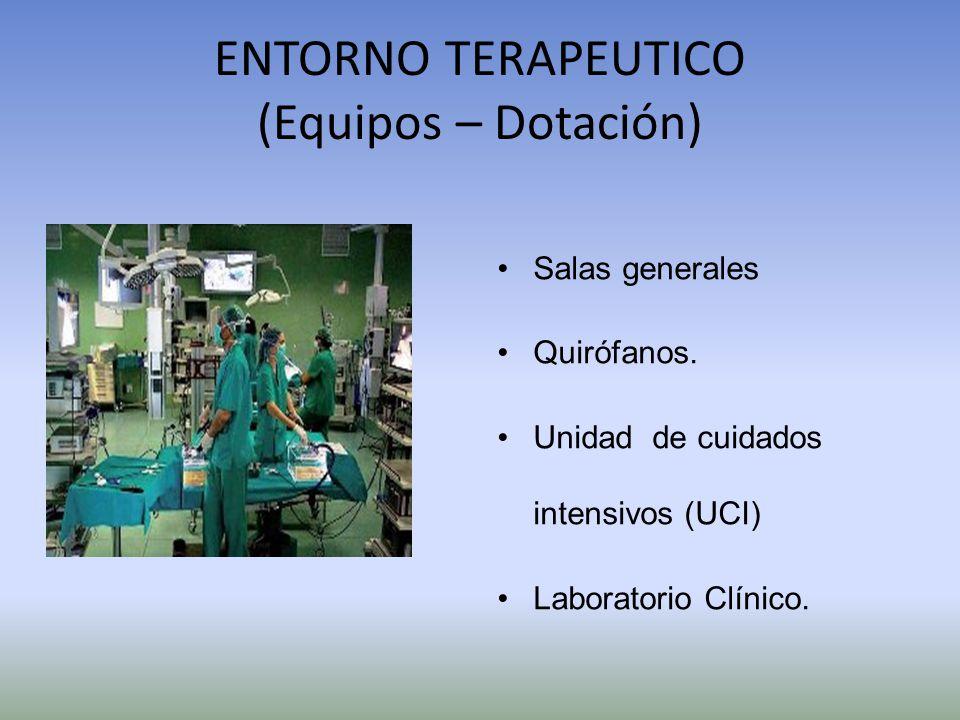 ENTORNO TERAPEUTICO (Equipos – Dotación) Salas generales Quirófanos. Unidad de cuidados intensivos (UCI) Laboratorio Clínico.