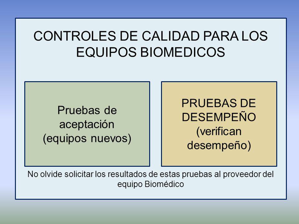 CONTROLES DE CALIDAD PARA LOS EQUIPOS BIOMEDICOS No olvide solicitar los resultados de estas pruebas al proveedor del equipo Biomédico Pruebas de acep