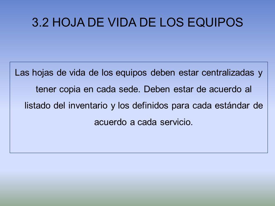 3.2 HOJA DE VIDA DE LOS EQUIPOS Las hojas de vida de los equipos deben estar centralizadas y tener copia en cada sede. Deben estar de acuerdo al lista