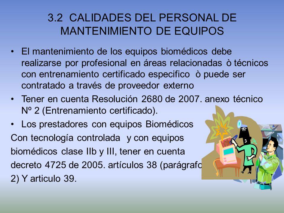 3.2 CALIDADES DEL PERSONAL DE MANTENIMIENTO DE EQUIPOS El mantenimiento de los equipos biomédicos debe realizarse por profesional en áreas relacionada