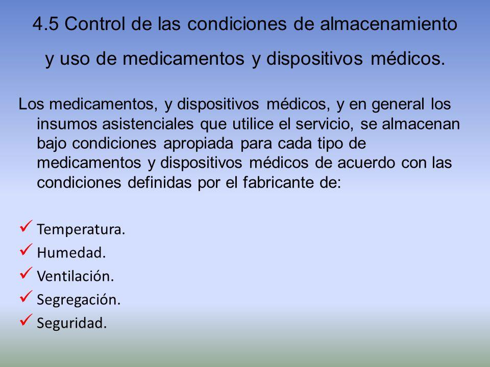 4.5 Control de las condiciones de almacenamiento y uso de medicamentos y dispositivos médicos. Los medicamentos, y dispositivos médicos, y en general