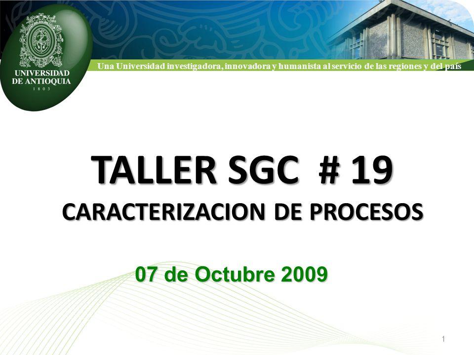 Una Universidad investigadora, innovadora y humanista al servicio de las regiones y del país TALLER SGC # 19 CARACTERIZACION DE PROCESOS 07 de Octubre 2009 1