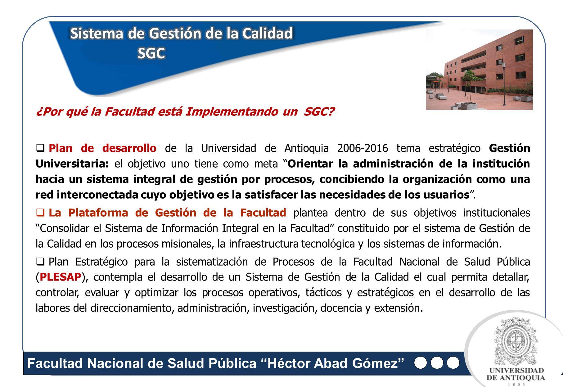 Facultad Nacional de Salud Pública Héctor Abad Gómez Sistema de Gestión de la Calidad SGC SGC ¿Por qué la Facultad está Implementando un SGC? Plan de