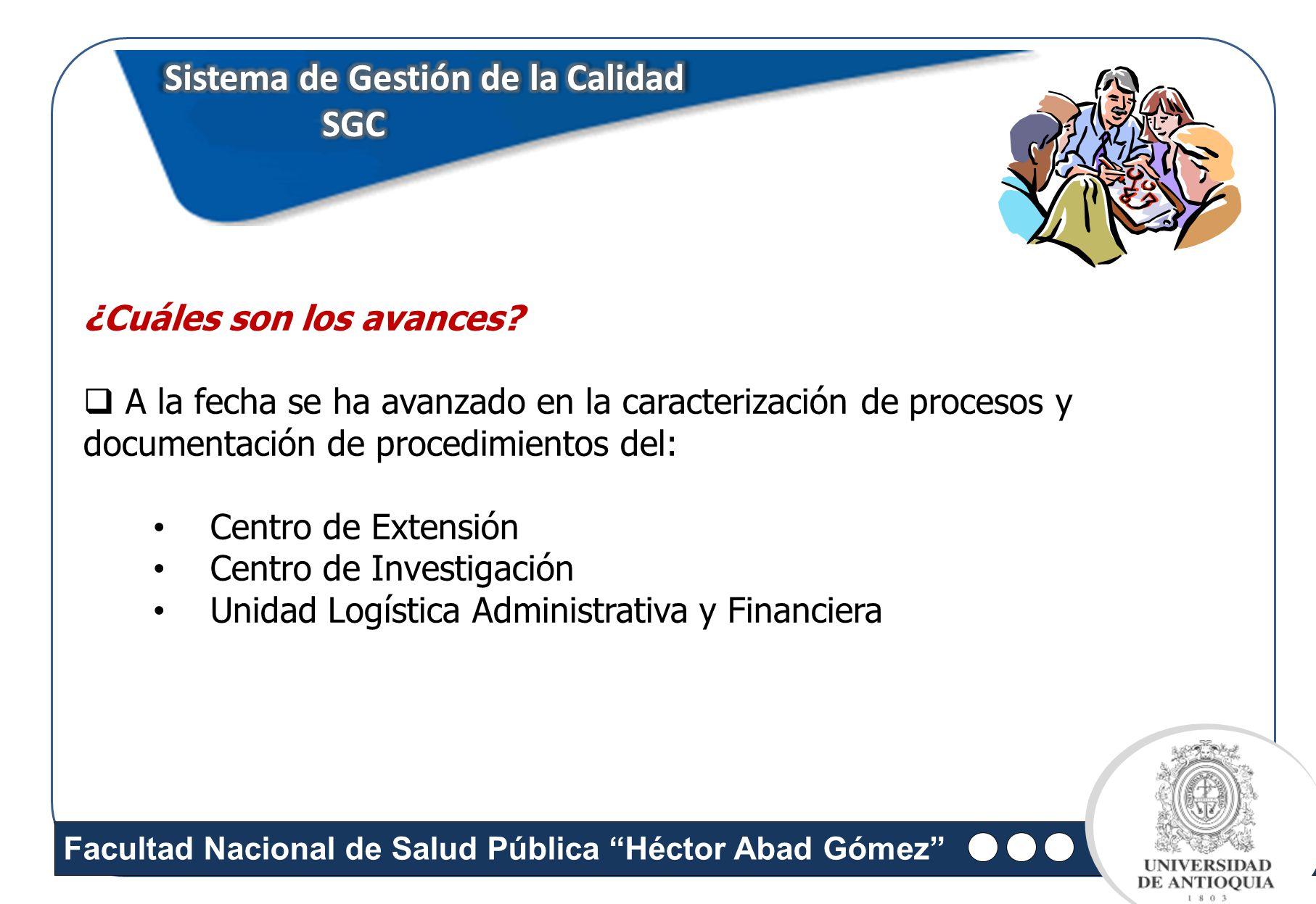 Facultad Nacional de Salud Pública Héctor Abad Gómez Sistema de Gestión de la Calidad SGC SGC ¿Cuáles son los avances? A la fecha se ha avanzado en la