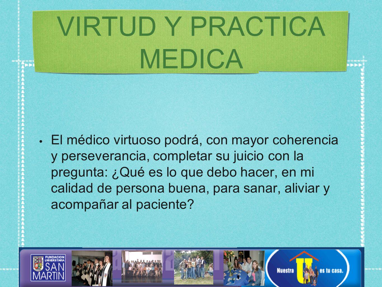 VIRTUD Y PRACTICA MEDICA El médico virtuoso podrá, con mayor coherencia y perseverancia, completar su juicio con la pregunta: ¿Qué es lo que debo hacer, en mi calidad de persona buena, para sanar, aliviar y acompañar al paciente