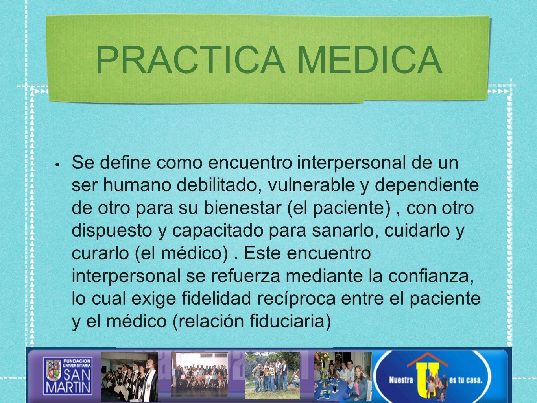 PRACTICA MEDICA Se define como encuentro interpersonal de un ser humano debilitado, vulnerable y dependiente de otro para su bienestar (el paciente), con otro dispuesto y capacitado para sanarlo, cuidarlo y curarlo (el médico).