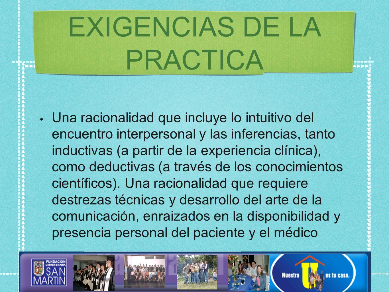EXIGENCIAS DE LA PRACTICA Una racionalidad que incluye lo intuitivo del encuentro interpersonal y las inferencias, tanto inductivas (a partir de la experiencia clínica), como deductivas (a través de los conocimientos científicos).
