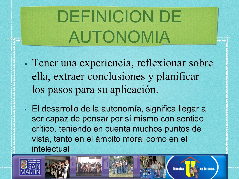 DEFINICION DE AUTONOMIA Tener una experiencia, reflexionar sobre ella, extraer conclusiones y planificar los pasos para su aplicación.