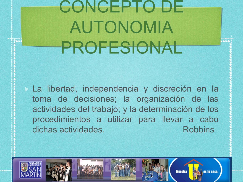 CONCEPTO DE AUTONOMIA PROFESIONAL La libertad, independencia y discreción en la toma de decisiones; la organización de las actividades del trabajo; y la determinación de los procedimientos a utilizar para llevar a cabo dichas actividades.
