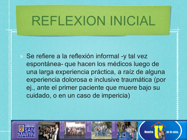 REFLEXION INICIAL Se refiere a la reflexión informal -y tal vez espontánea- que hacen los médicos luego de una larga experiencia práctica, a raíz de alguna experiencia dolorosa e inclusive traumática (por ej., ante el primer paciente que muere bajo su cuidado, o en un caso de impericia)