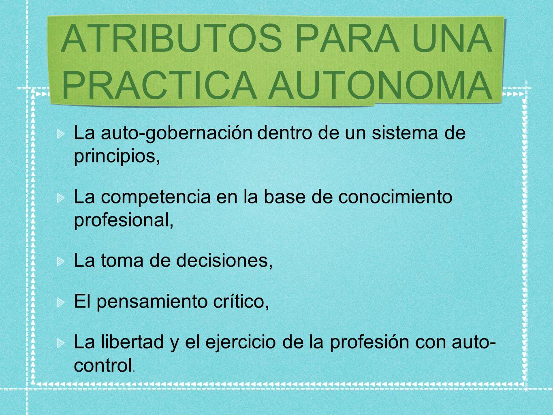 ATRIBUTOS PARA UNA PRACTICA AUTONOMA La auto-gobernación dentro de un sistema de principios, La competencia en la base de conocimiento profesional, La toma de decisiones, El pensamiento crítico, La libertad y el ejercicio de la profesión con auto- control.