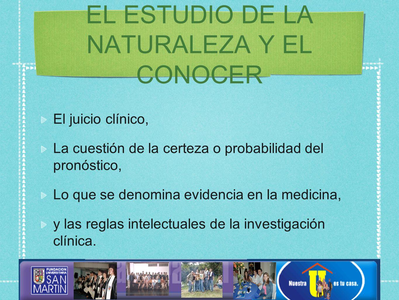 EL ESTUDIO DE LA NATURALEZA Y EL CONOCER El juicio clínico, La cuestión de la certeza o probabilidad del pronóstico, Lo que se denomina evidencia en la medicina, y las reglas intelectuales de la investigación clínica.