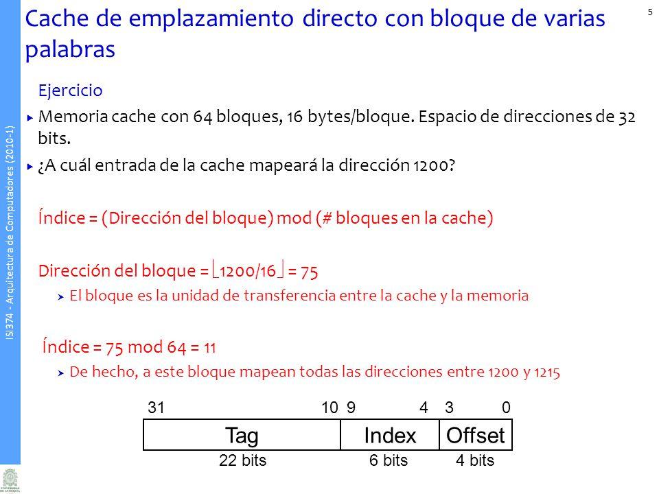 ISI374 - Arquitectura de Computadores (2010-1) Cache de emplazamiento directo con bloque de varias palabras Ejercicio Memoria cache con 64 bloques, 16 bytes/bloque.