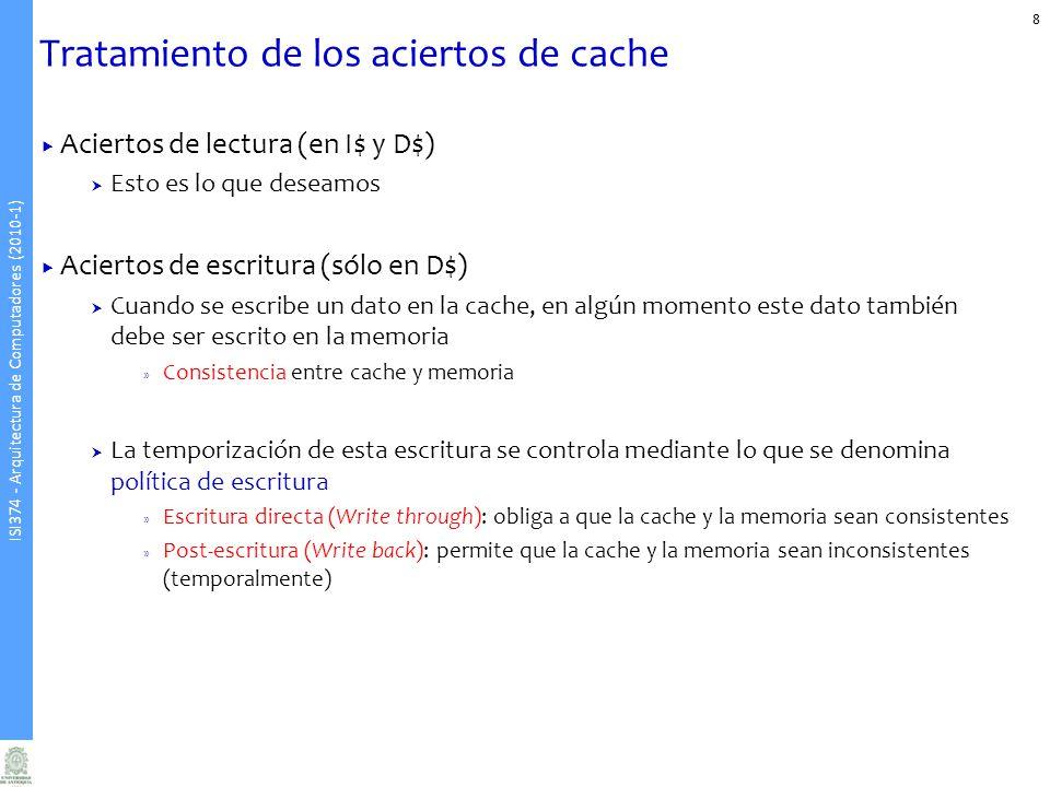 ISI374 - Arquitectura de Computadores (2010-1) Tratamiento de los aciertos de cache Aciertos de lectura (en I$ y D$) Esto es lo que deseamos Aciertos de escritura (sólo en D$) Cuando se escribe un dato en la cache, en algún momento este dato también debe ser escrito en la memoria » Consistencia entre cache y memoria La temporización de esta escritura se controla mediante lo que se denomina política de escritura » Escritura directa (Write through): obliga a que la cache y la memoria sean consistentes » Post-escritura (Write back): permite que la cache y la memoria sean inconsistentes (temporalmente) 8