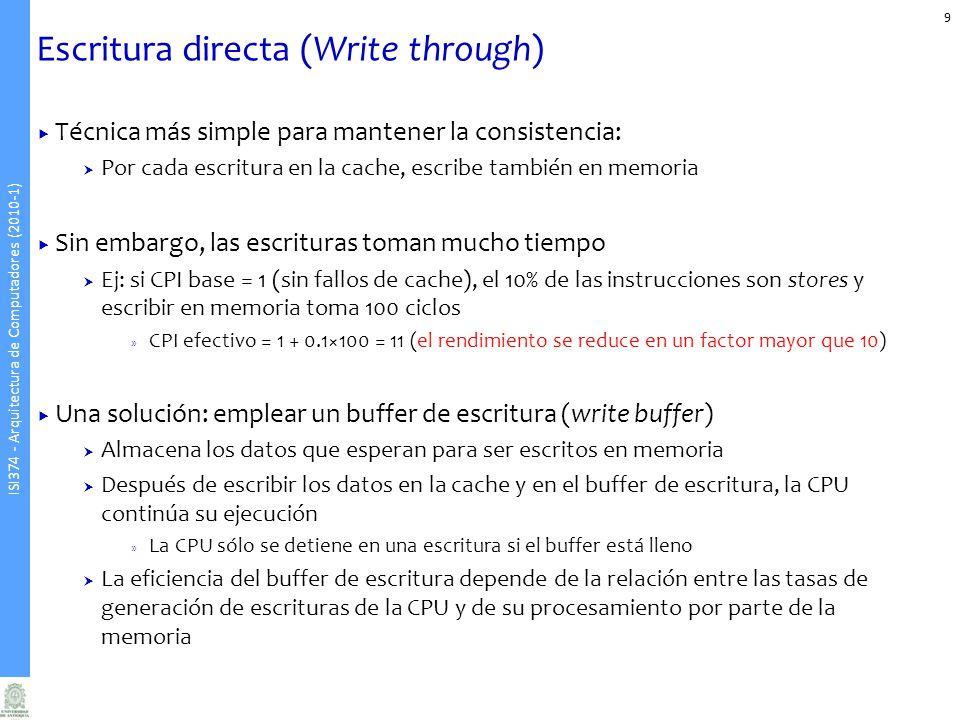 ISI374 - Arquitectura de Computadores (2010-1) Escritura directa (Write through) Técnica más simple para mantener la consistencia: Por cada escritura en la cache, escribe también en memoria Sin embargo, las escrituras toman mucho tiempo Ej: si CPI base = 1 (sin fallos de cache), el 10% de las instrucciones son stores y escribir en memoria toma 100 ciclos » CPI efectivo = 1 + 0.1×100 = 11 (el rendimiento se reduce en un factor mayor que 10) Una solución: emplear un buffer de escritura (write buffer) Almacena los datos que esperan para ser escritos en memoria Después de escribir los datos en la cache y en el buffer de escritura, la CPU continúa su ejecución » La CPU sólo se detiene en una escritura si el buffer está lleno La eficiencia del buffer de escritura depende de la relación entre las tasas de generación de escrituras de la CPU y de su procesamiento por parte de la memoria 9