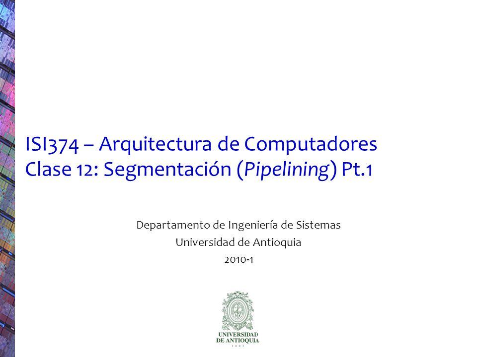 ISI374 - Arquitectura de Computadores (2010-1) 2 Resumen La recurrente analogía con una lavandería Latencia, throughput Pasos en la ejecución de una instrucción MIPS Procesador MIPS segmentado Rendimiento del procesador segmentado Speedup del pipeline ISA y pipeline Riesgos (Hazards)