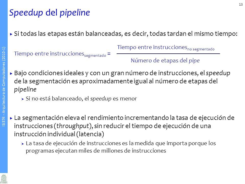ISI374 - Arquitectura de Computadores (2010-1) Speedup del pipeline Si todas las etapas están balanceadas, es decir, todas tardan el mismo tiempo: Tiempo entre instrucciones segmentado = Bajo condiciones ideales y con un gran número de instrucciones, el speedup de la segmentación es aproximadamente igual al número de etapas del pipeline Si no está balanceado, el speedup es menor La segmentación eleva el rendimiento incrementando la tasa de ejecución de instrucciones (throughput), sin reducir el tiempo de ejecución de una instrucción individual (latencia) La tasa de ejecución de instrucciones es la medida que importa porque los programas ejecutan miles de millones de instrucciones 13 Tiempo entre instrucciones no segmentado Número de etapas del pipe