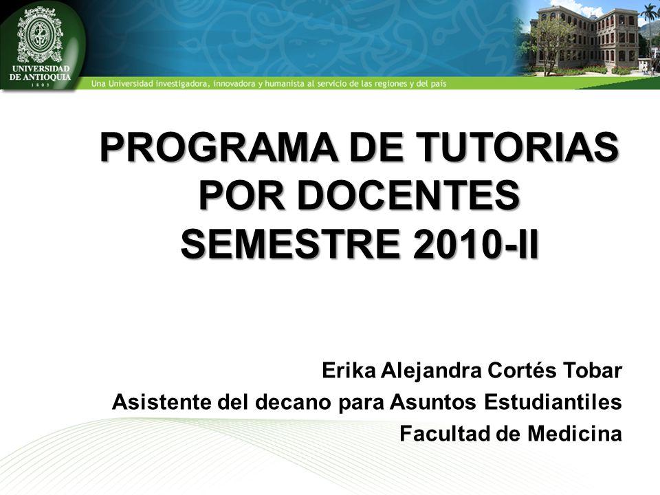 PROGRAMA DE TUTORIAS POR DOCENTES SEMESTRE 2010-II Erika Alejandra Cortés Tobar Asistente del decano para Asuntos Estudiantiles Facultad de Medicina