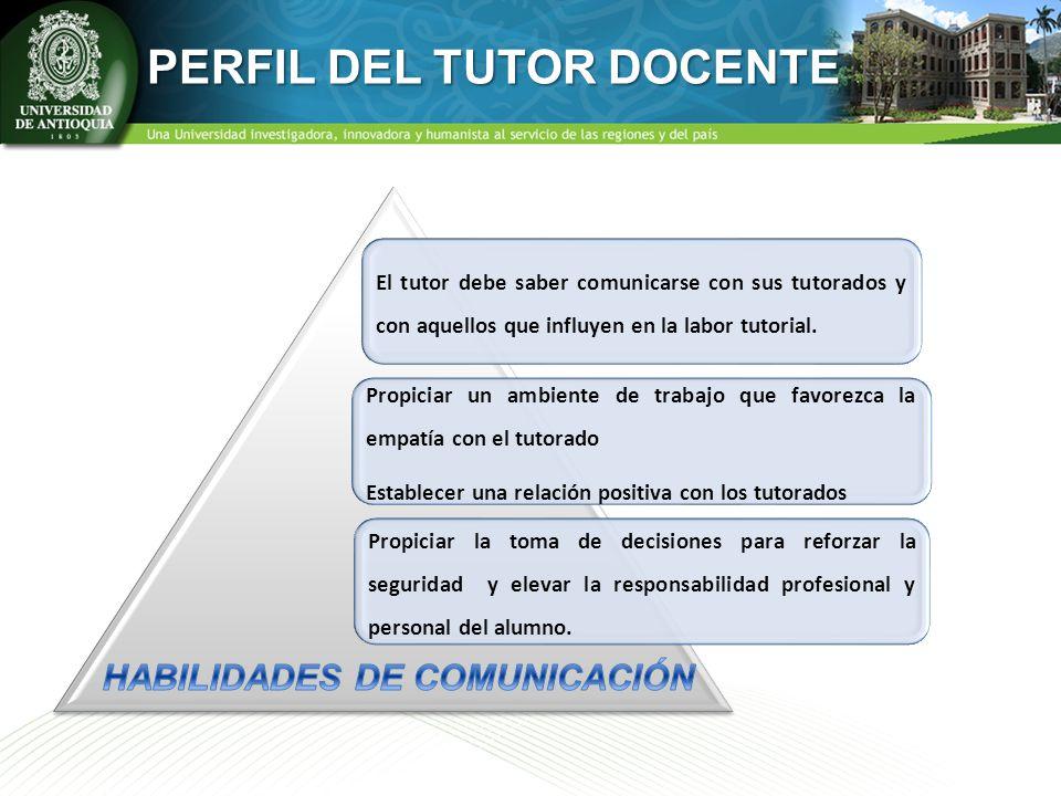 PERFIL DEL TUTOR DOCENTE El tutor debe saber comunicarse con sus tutorados y con aquellos que influyen en la labor tutorial. Propiciar un ambiente de