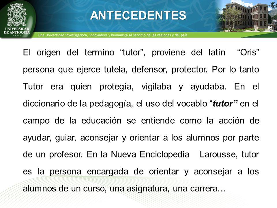 ANTECEDENTES El origen del termino tutor, proviene del latín Oris persona que ejerce tutela, defensor, protector. Por lo tanto Tutor era quien protegí