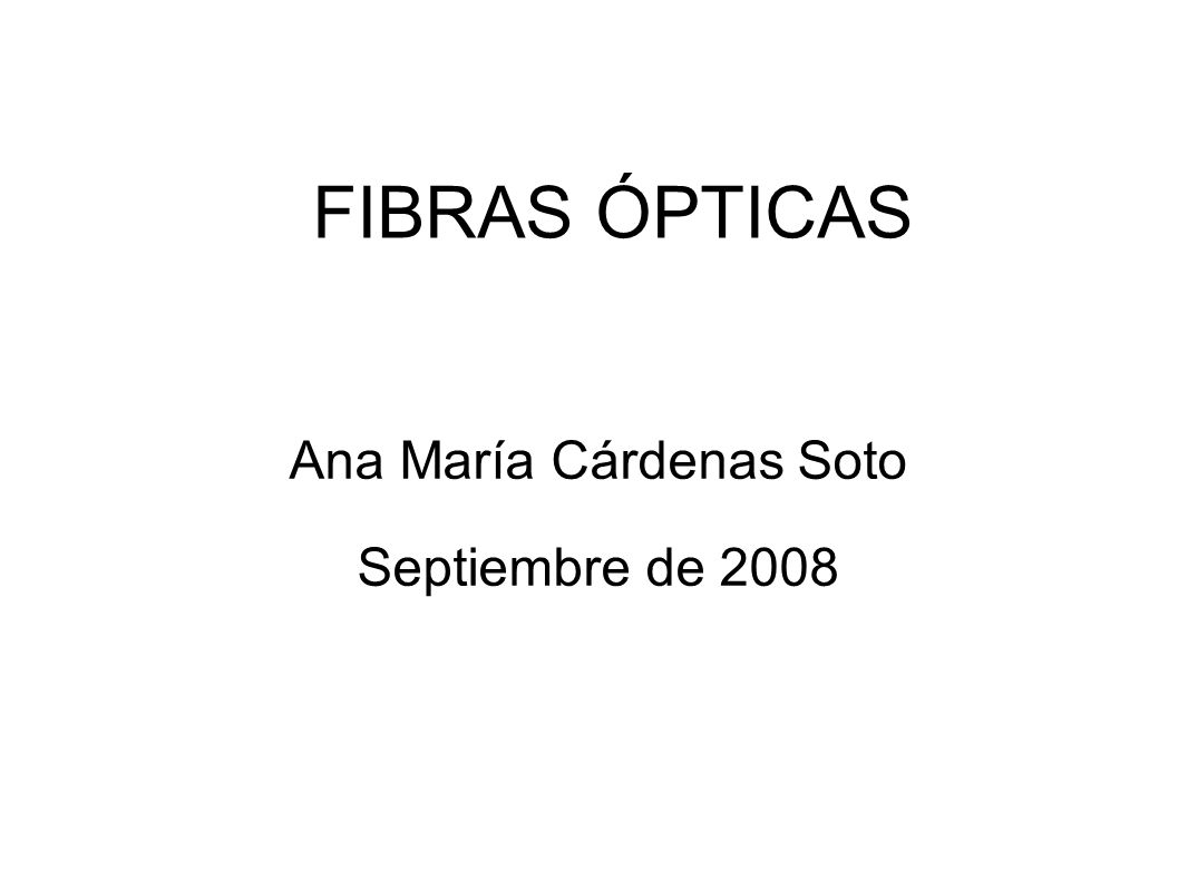 FIBRAS ÓPTICAS Ana María Cárdenas Soto Septiembre de 2008