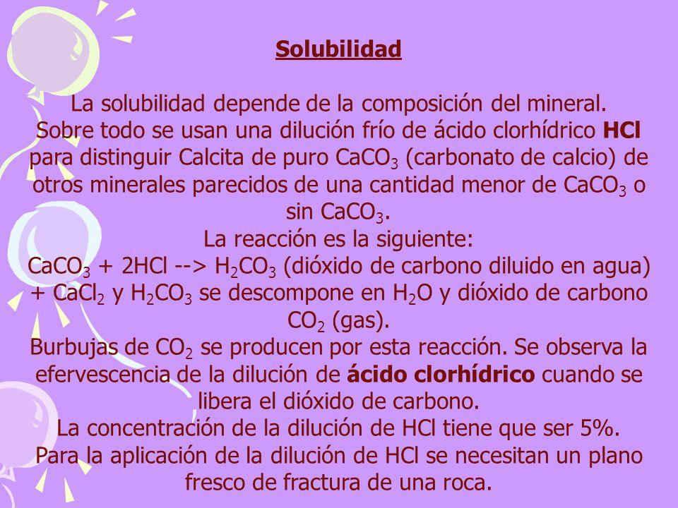 Solubilidad La solubilidad depende de la composición del mineral. Sobre todo se usan una dilución frío de ácido clorhídrico HCl para distinguir Calcit