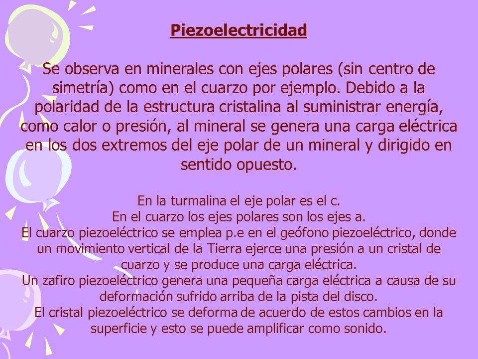 Piezoelectricidad Se observa en minerales con ejes polares (sin centro de simetría) como en el cuarzo por ejemplo. Debido a la polaridad de la estruct