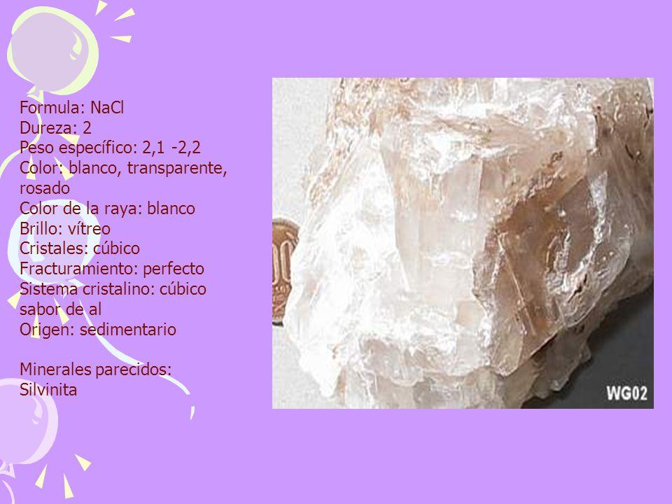 Formula: NaCl Dureza: 2 Peso específico: 2,1 -2,2 Color: blanco, transparente, rosado Color de la raya: blanco Brillo: vítreo Cristales: cúbico Fractu