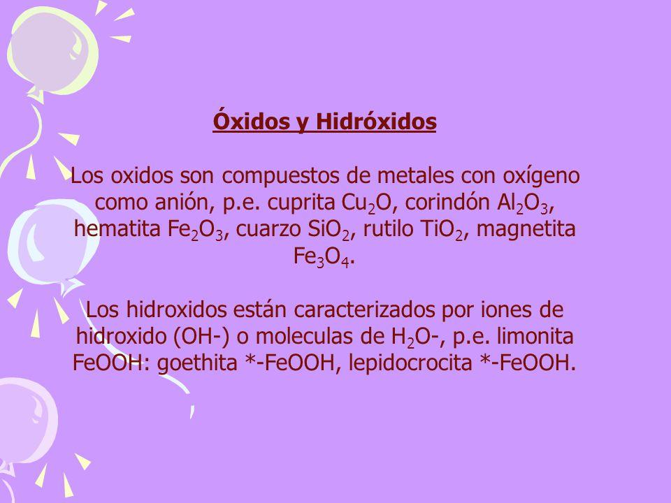 Óxidos y Hidróxidos Los oxidos son compuestos de metales con oxígeno como anión, p.e. cuprita Cu 2 O, corindón Al 2 O 3, hematita Fe 2 O 3, cuarzo SiO