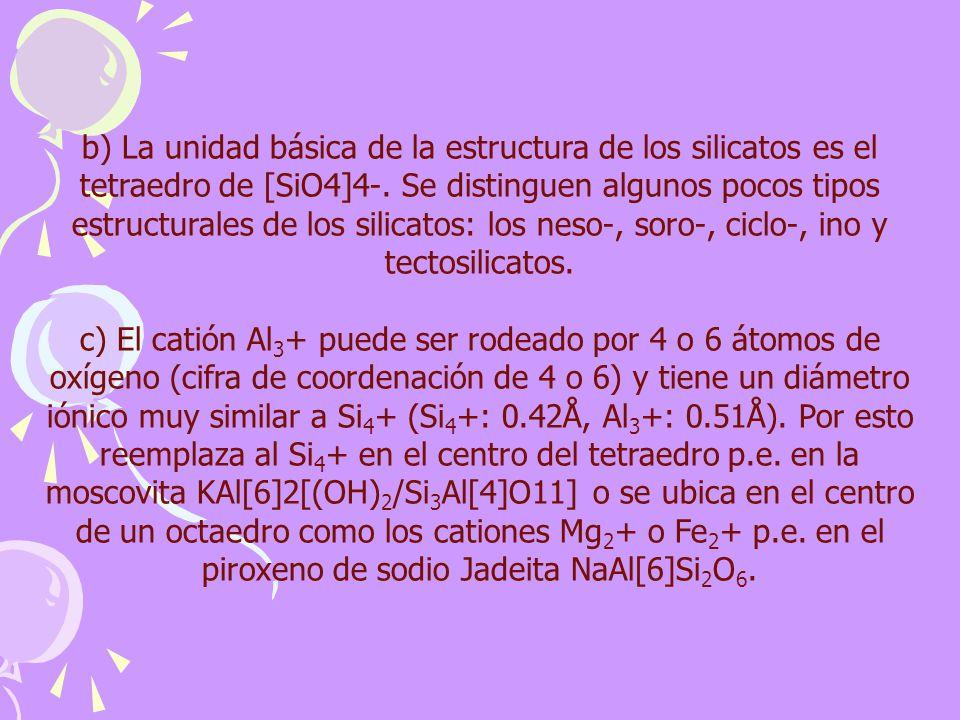 b) La unidad básica de la estructura de los silicatos es el tetraedro de [SiO4]4-. Se distinguen algunos pocos tipos estructurales de los silicatos: l