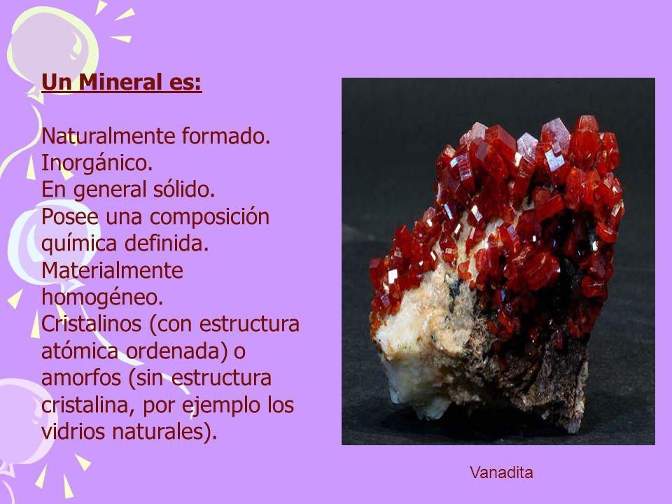 Un Mineral es: Naturalmente formado. Inorgánico. En general sólido. Posee una composición química definida. Materialmente homogéneo. Cristalinos (con