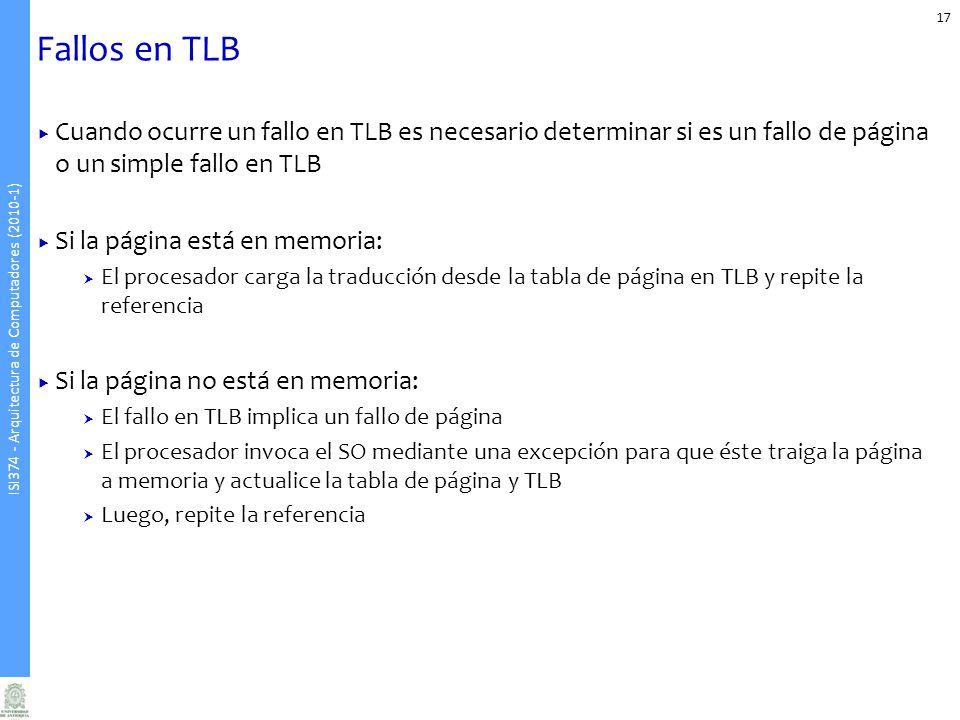 ISI374 - Arquitectura de Computadores (2010-1) Fallos en TLB 17 Cuando ocurre un fallo en TLB es necesario determinar si es un fallo de página o un si