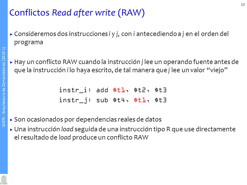 ISI374 - Arquitectura de Computadores (2010-1) Consideremos dos instrucciones i y j, con i antecediendo a j en el orden del programa Hay un conflicto RAW cuando la instrucción j lee un operando fuente antes de que la instrucción i lo haya escrito, de tal manera que j lee un valor viejo instr_i: add $t1, $t2, $t3 instr_j: sub $t4, $t1, $t3 Son ocasionados por dependencias reales de datos Una instrucción load seguida de una instrucción tipo R que use directamente el resultado de load produce un conflicto RAW Conflictos Read after write (RAW) 13