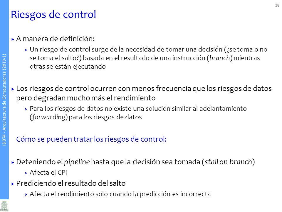 ISI374 - Arquitectura de Computadores (2010-1) Riesgos de control A manera de definición: Un riesgo de control surge de la necesidad de tomar una deci