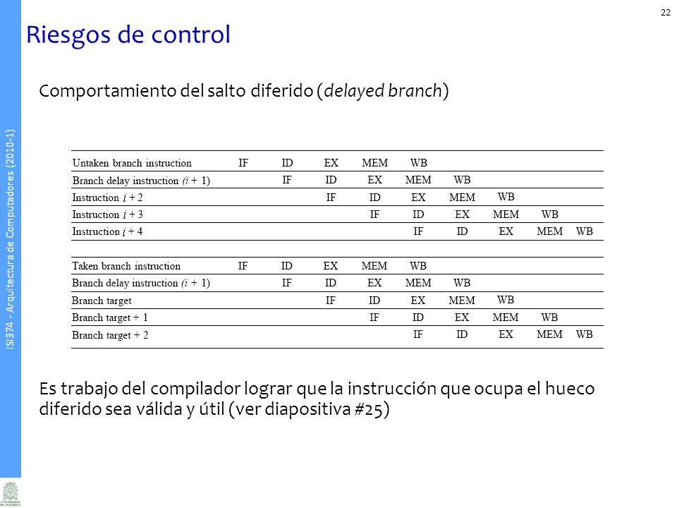 ISI374 - Arquitectura de Computadores (2010-1) Riesgos de control Comportamiento del salto diferido (delayed branch) Es trabajo del compilador lograr
