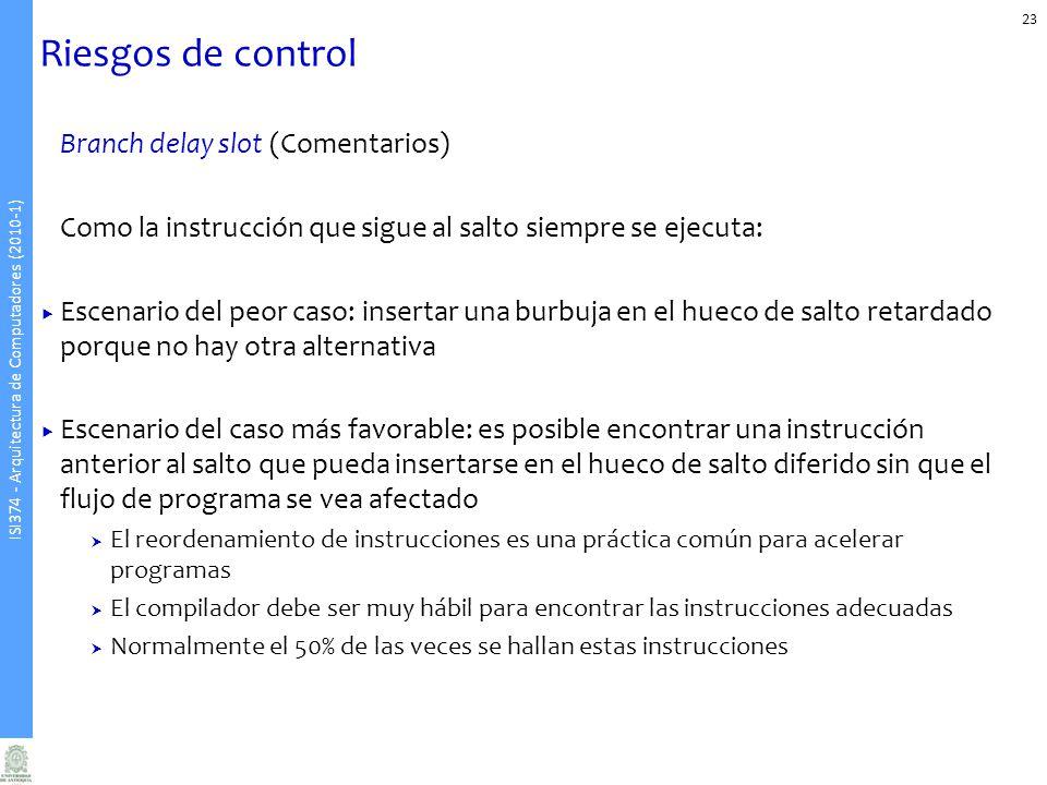 ISI374 - Arquitectura de Computadores (2010-1) Riesgos de control Branch delay slot (Comentarios) Como la instrucción que sigue al salto siempre se ej