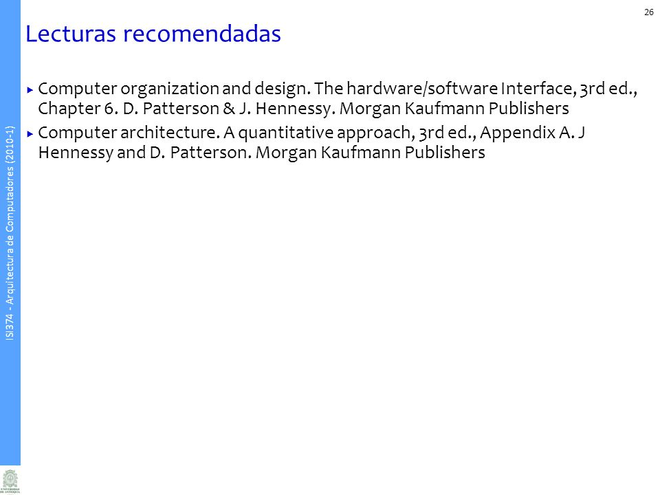 ISI374 - Arquitectura de Computadores (2010-1) 26 Lecturas recomendadas Computer organization and design. The hardware/software Interface, 3rd ed., Ch