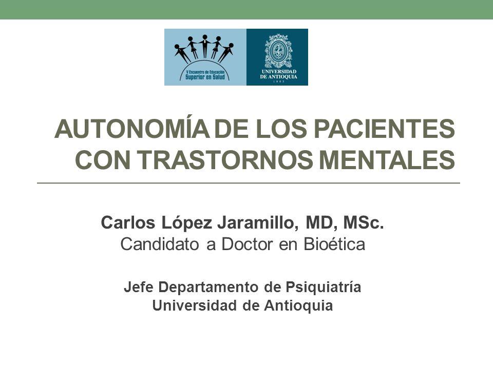 AUTONOMÍA DE LOS PACIENTES CON TRASTORNOS MENTALES Carlos López Jaramillo, MD, MSc. Candidato a Doctor en Bioética Jefe Departamento de Psiquiatría Un